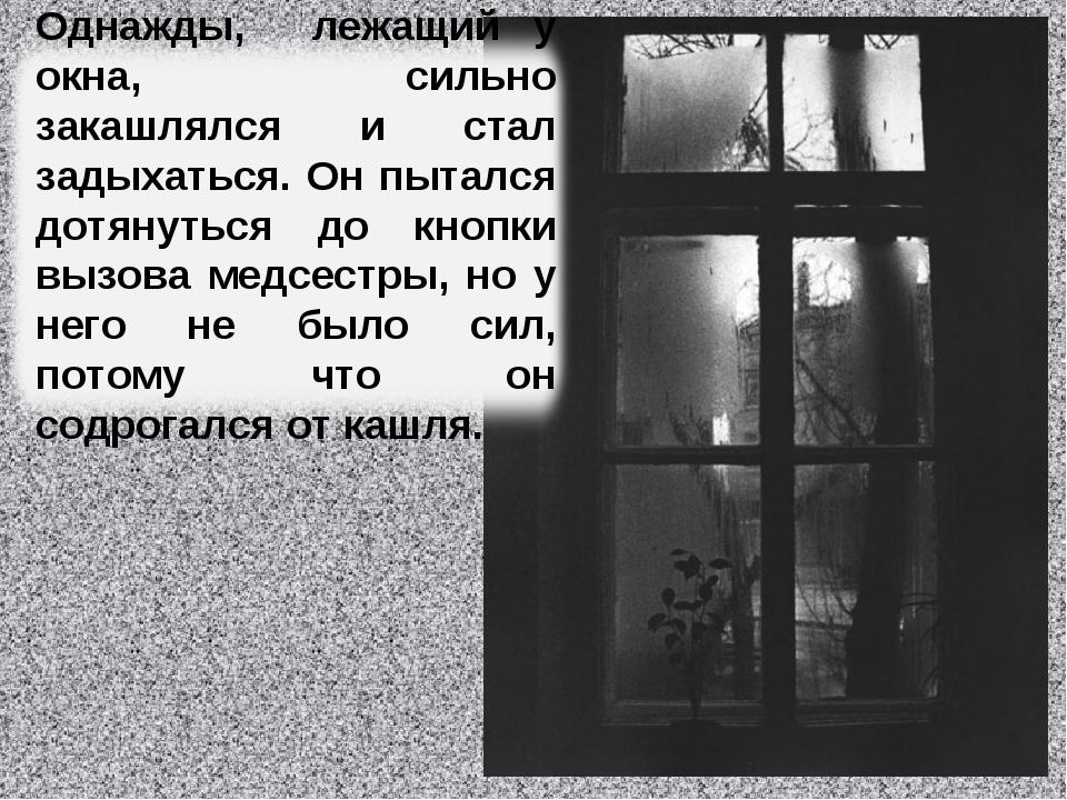 Однажды, лежащий у окна, сильно закашлялся и стал задыхаться. Он пытался дотя...