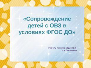 «Сопровождение детей с ОВЗ в условиях ФГОС ДО» Учитель-логопед мбдоу № 6 т.а.