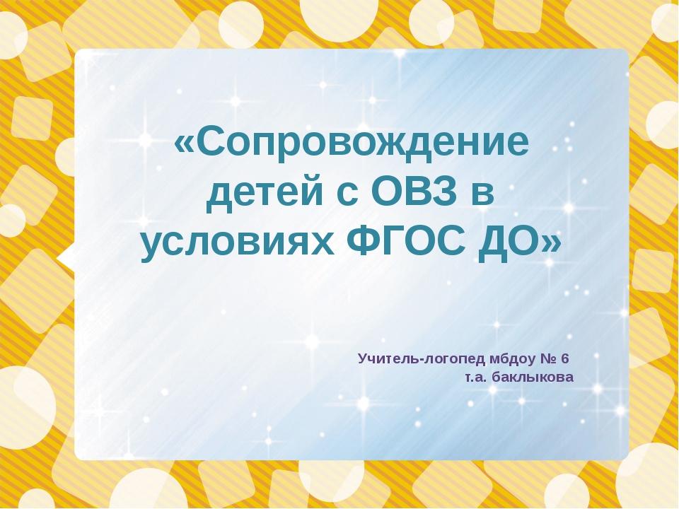 «Сопровождение детей с ОВЗ в условиях ФГОС ДО» Учитель-логопед мбдоу № 6 т.а....