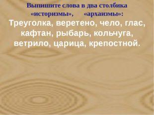Выпишите слова в два столбика «историзмы», «архаизмы»: Треуголка, веретено,