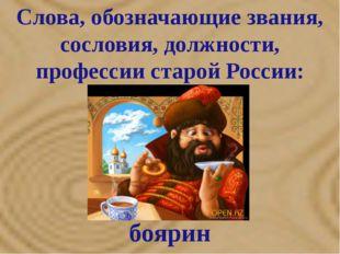 Слова, обозначающие звания, сословия, должности, профессии старой России: бо