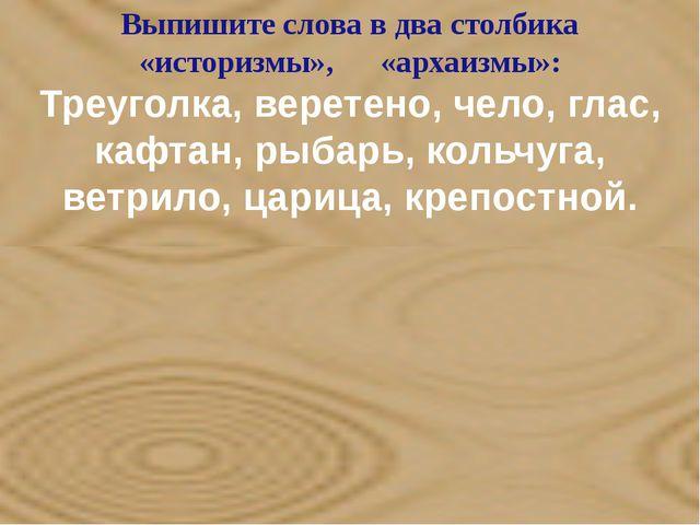Выпишите слова в два столбика «историзмы», «архаизмы»: Треуголка, веретено,...