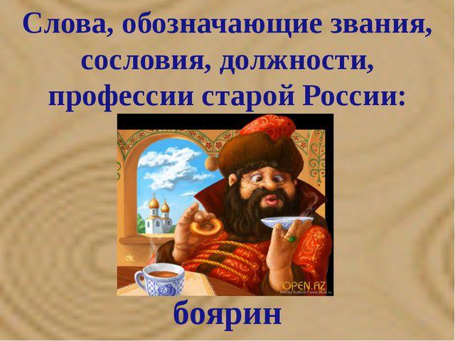 Слова, обозначающие звания, сословия, должности, профессии старой России: бо...
