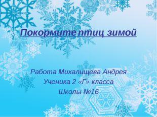 Покормите птиц зимой Работа Михалищева Андрея Ученика 2 «Г» класса Школы №16