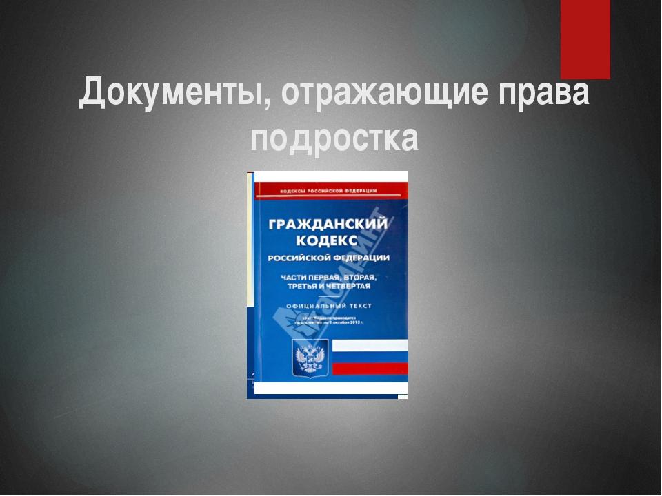 Документы, отражающие права подростка Конвенция ООН, Конституция, Закон об об...