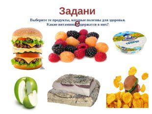 Задание Выберите те продукты, которые полезны для здоровья. Какие витамины со