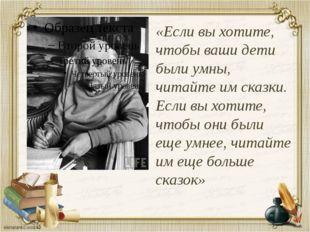«Если выхотите, чтобы ваши дети были умны, читайте имсказки. Если выхотите