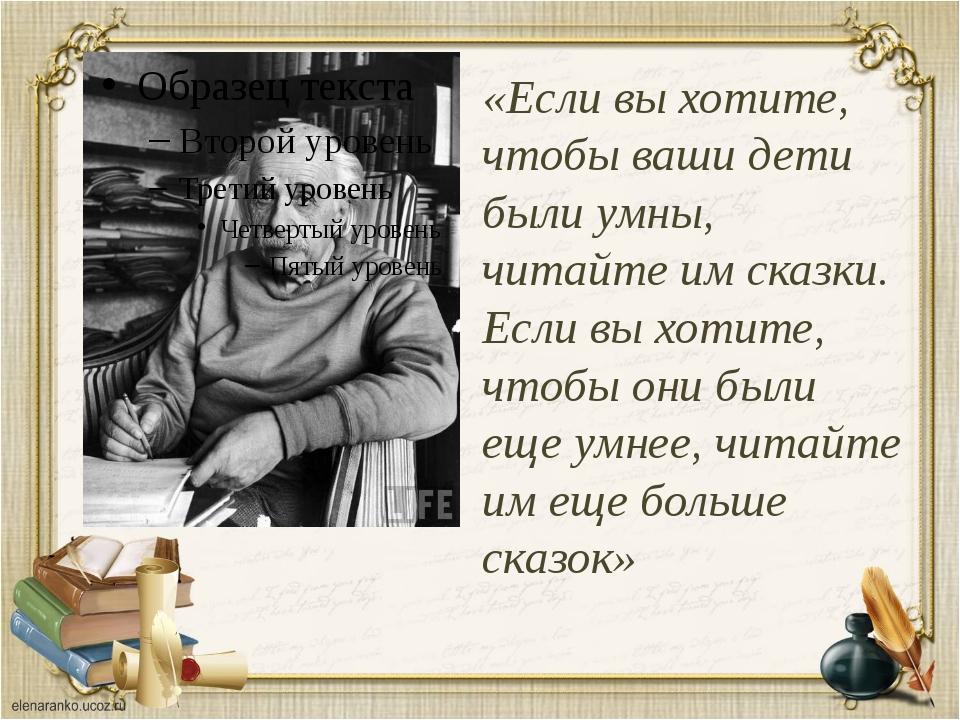 «Если выхотите, чтобы ваши дети были умны, читайте имсказки. Если выхотите...