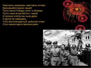 Навстречу знаменам, навстречу полкам Вернувшейся армии нашей Пусть песня Побе