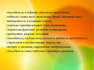 - способность к гибкому образному мышлению; - гибкость словестного мышления,
