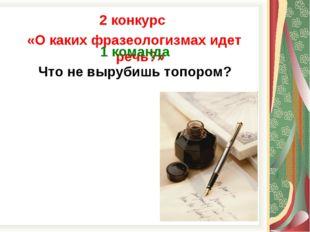 2 конкурс «О каких фразеологизмах идет речь?» 1 команда Что не вырубишь топор