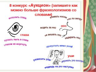 нос глаза уши 8 конкурс «Аукцион» (запишите как можно больше фразеологизмов с