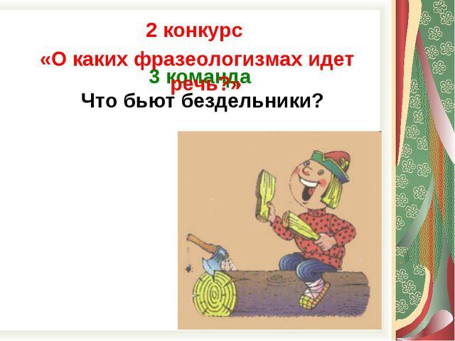 3 команда Что бьют бездельники? 2 конкурс «О каких фразеологизмах идет речь?»