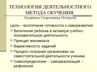 ТЕХНОЛОГИЯ ДЕЯТЕЛЬНОСТНОГО МЕТОДА ОБУЧЕНИЯ Людмилы Георгиевны Петерсон Цель –