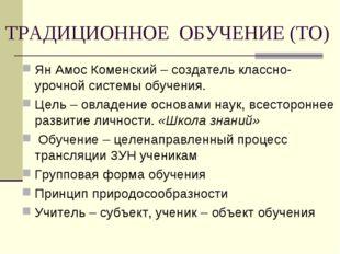 ТРАДИЦИОННОЕ ОБУЧЕНИЕ (ТО) Ян Амос Коменский – создатель классно-урочной сист