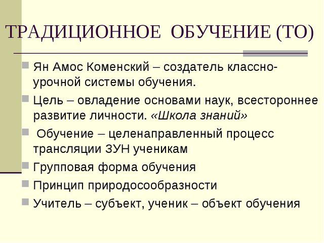 ТРАДИЦИОННОЕ ОБУЧЕНИЕ (ТО) Ян Амос Коменский – создатель классно-урочной сист...