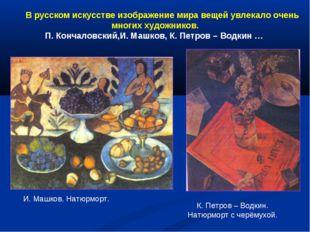 В русском искусстве изображение мира вещей увлекало очень многих художников.