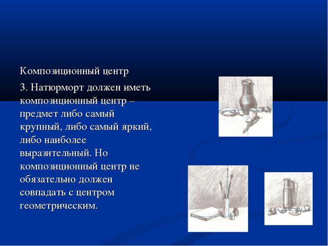 Композиционный центр 3. Натюрморт должен иметь композиционный центр – предмет...