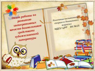 Коллектив воспитателей старшего дошкольного возраста МДОУ ЦРР д/с №15 Опыт ра