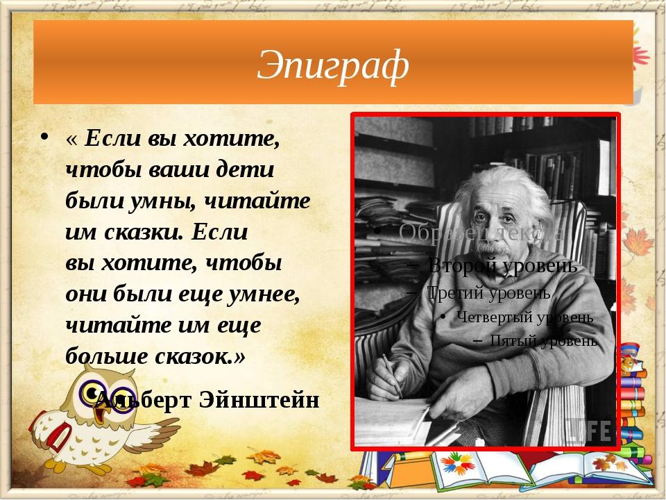 «Если выхотите, чтобы ваши дети были умны, читайте имсказки. Если выхотит...