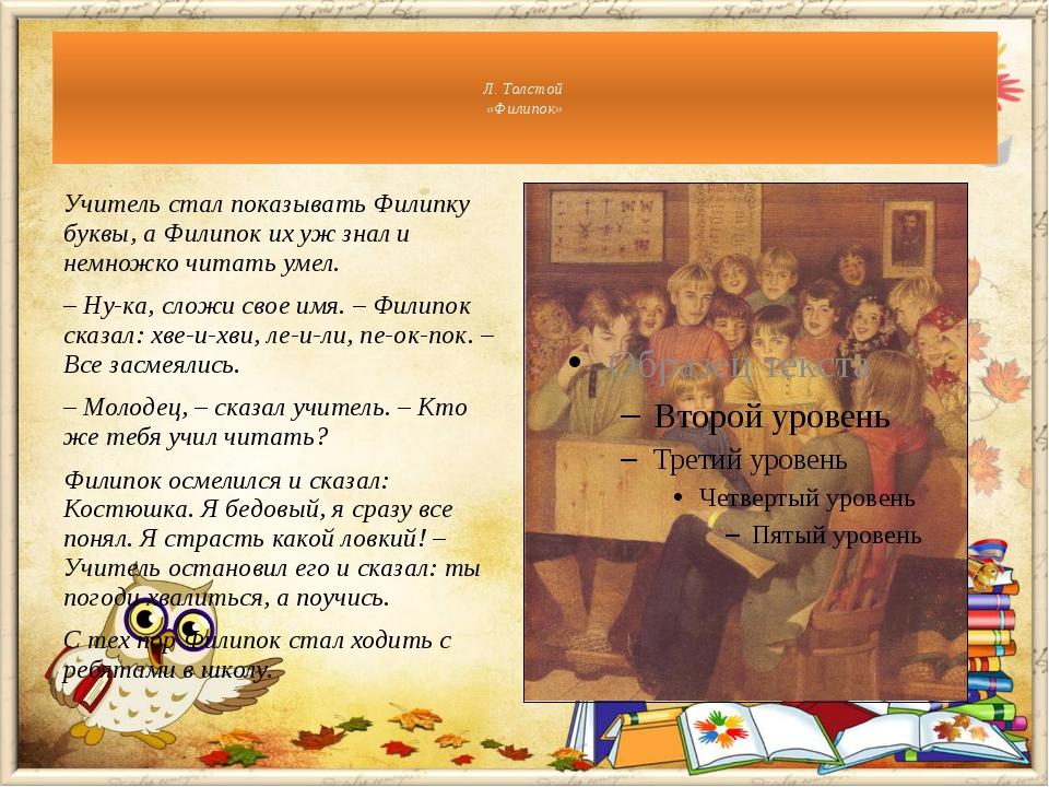 Учитель стал показывать Филипку буквы, а Филипок их уж знал и немножко читать...