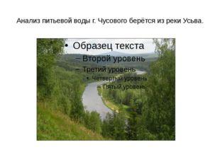 Анализ питьевой воды г. Чусового берётся из реки Усьва.