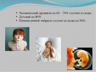 Человеческий организм на 60 – 70% состоит из воды. Детский на 80% Пятимесячны