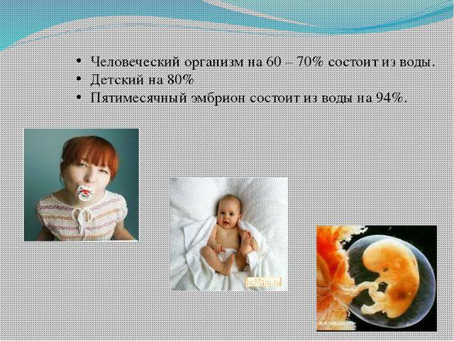 Человеческий организм на 60 – 70% состоит из воды. Детский на 80% Пятимесячны...