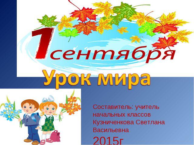 Составитель: учитель начальных классов Кузниченкова Светлана Васильевна 2015г