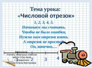 Тема урока: «Числовой отрезок» 1, 2, 3, 4, 5. Начинаем мы считать. Чтобы не б