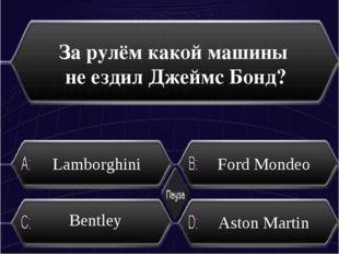 За рулём какой машины не ездил Джеймс Бонд? Lamborghini Ford Mondeo Bentley А
