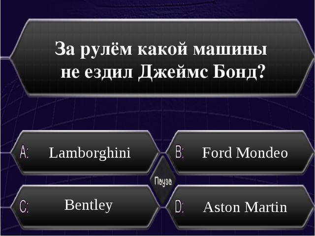 За рулём какой машины не ездил Джеймс Бонд? Lamborghini Ford Mondeo Bentley А...
