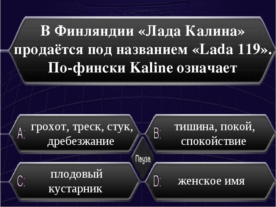 В Финляндии «Лада Калина» продаётся под названием «Lada 119». По-фински Kalin...