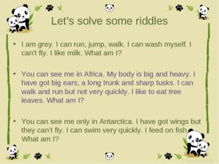 Let's solve some riddles I am grey. I can run, jump, walk. I can wash myself.