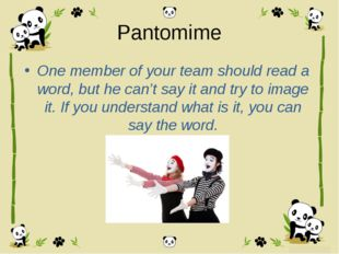 Pantomime One member of your team should read a word, but he can't say it and