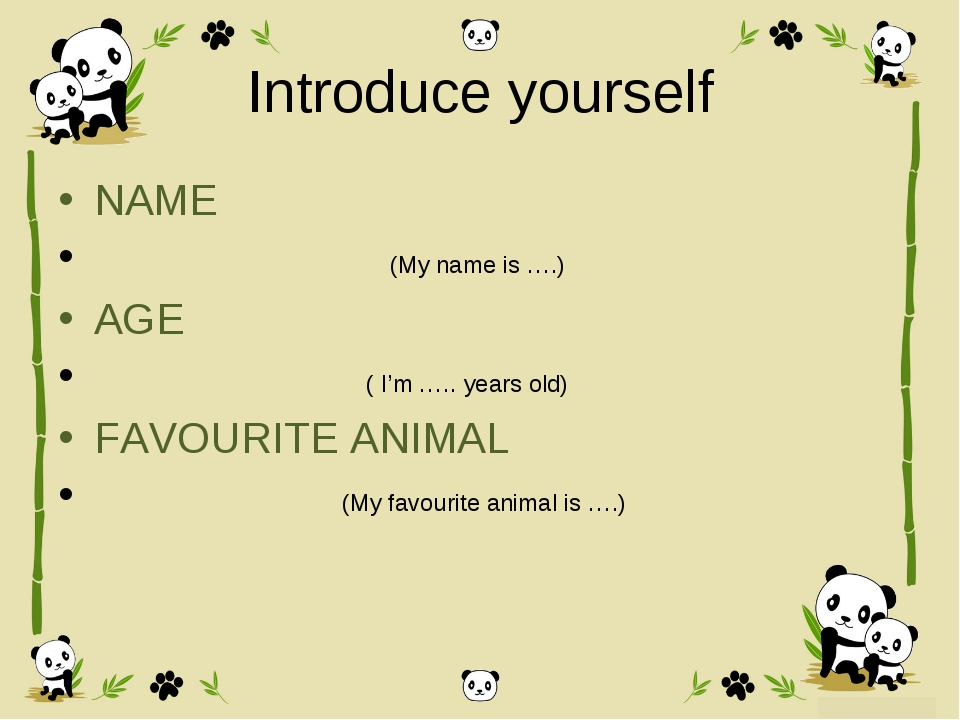 Introduce yourself NAME (My name is ….) AGE ( I'm ….. years old) FAVOURITE AN...