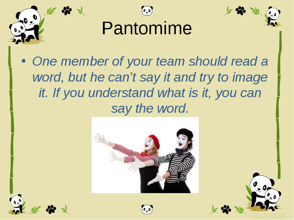 Pantomime One member of your team should read a word, but he can't say it and...