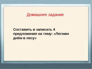 Домашнее задание Составить и записать 4 предложения на тему: «Летним днём в
