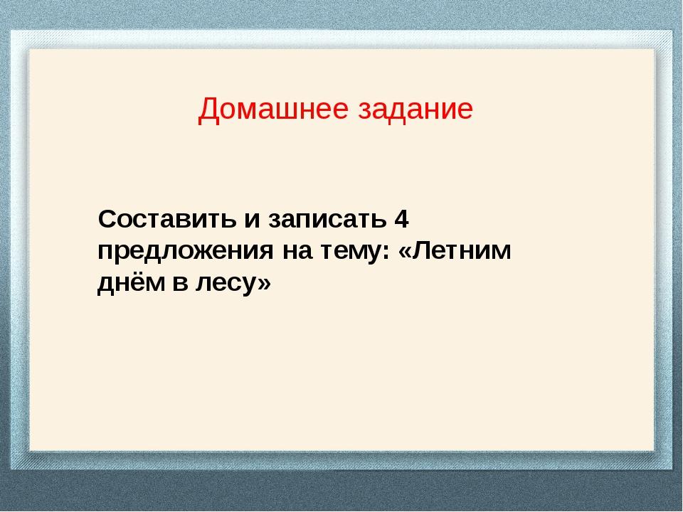 Домашнее задание Составить и записать 4 предложения на тему: «Летним днём в...