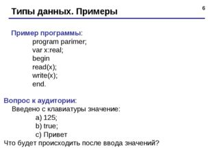 * Типы данных. Примеры Пример программы: program parimer; var x:real; begi