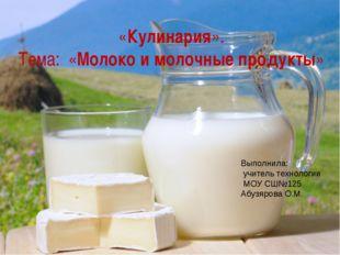 «Кулинария». Тема: «Молоко и молочные продукты»  Выполнила: учитель техноло