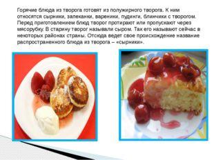 Горячие блюда из творога готовят из полужирного творога. К ним относятся сырн