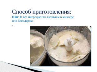 Способ приготовления: Шаг 1:все ингредиенты взбиваем в миксере или блендеро