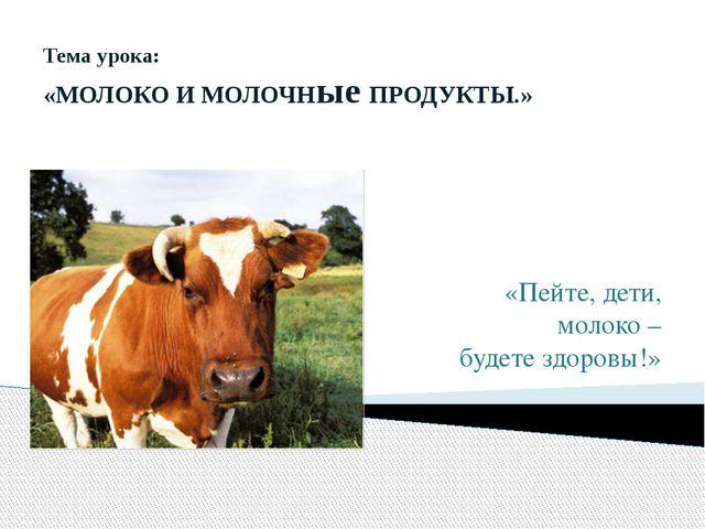 Тема урока: «МОЛОКО И МОЛОЧНые ПРОДУКТЫ.» «Пейте, дети, молоко – будете здоро...