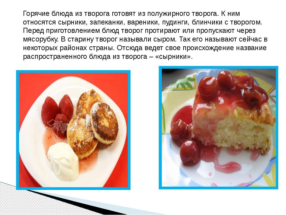 Горячие блюда из творога готовят из полужирного творога. К ним относятся сырн...