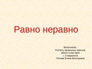 Равно неравно Выполнила : Учитель начальных классов МБОУ СОШ №34 г. Ставропол
