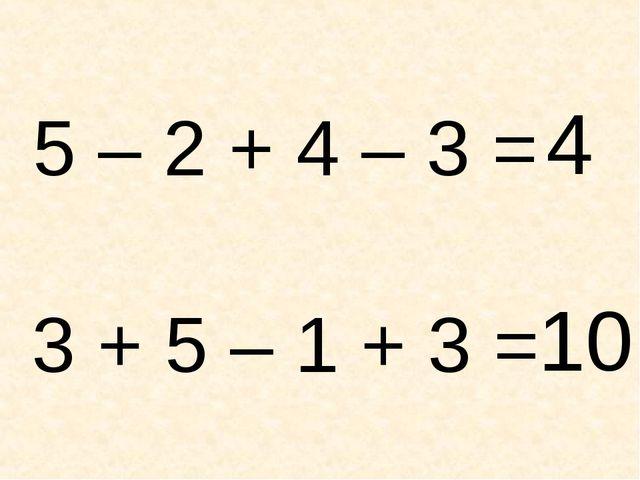 5 – 2 + 4 – 3 = 3 + 5 – 1 + 3 = 4 10