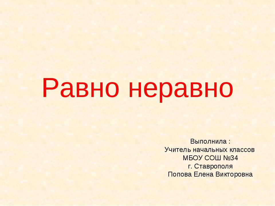 Равно неравно Выполнила : Учитель начальных классов МБОУ СОШ №34 г. Ставропол...