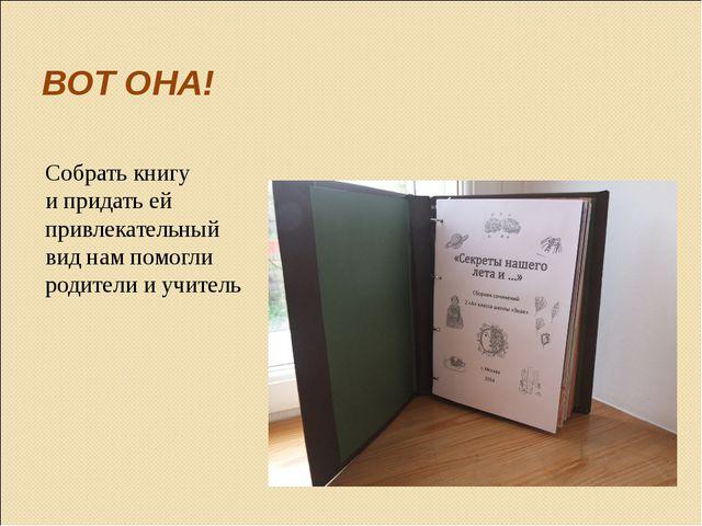 ВОТ ОНА! Собрать книгу и придать ей привлекательный вид нам помогли родители...
