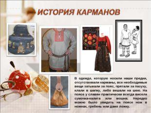 В одежде, которую носили наши предки, отсутствовали карманы, все необходимые
